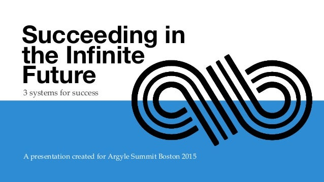 Succeeding in the Infinite Future  3 systems for success A presentation created for Argyle Summit Boston 2015