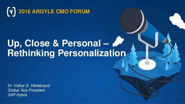 Up, Close & Personal – Rethinking Personalization Dr. Volker G. Hildebrand Global Vice President SAP Hybris 2016 ARGYLE CM...