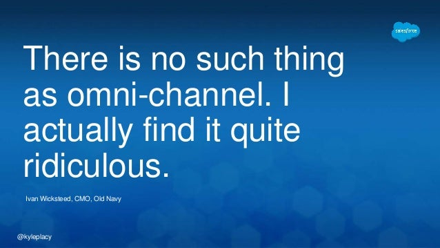 There is no such thing  as omni-channel. I  actually find it quite  ridiculous.  Ivan Wicksteed, CMO, Old Navy  @kyleplacy