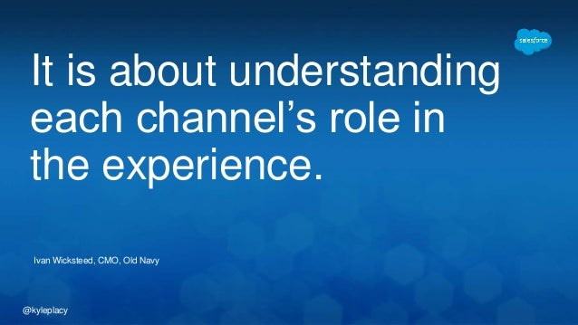 It is about understanding  each channel's role in  the experience.  Ivan Wicksteed, CMO, Old Navy  @kyleplacy