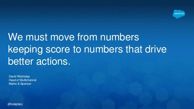 We must move from numbers  keeping score to numbers that drive  better actions.  David Walmsley  Head of Multichannel  Mar...