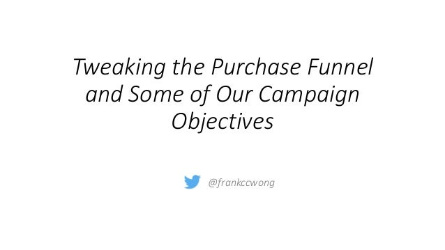 Tweaking the Purchase Funnel and Some of Our Campaign Objectives @frankccwong