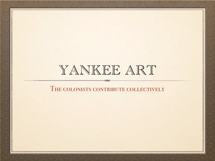YANKEE ART The colonists contribute collectively