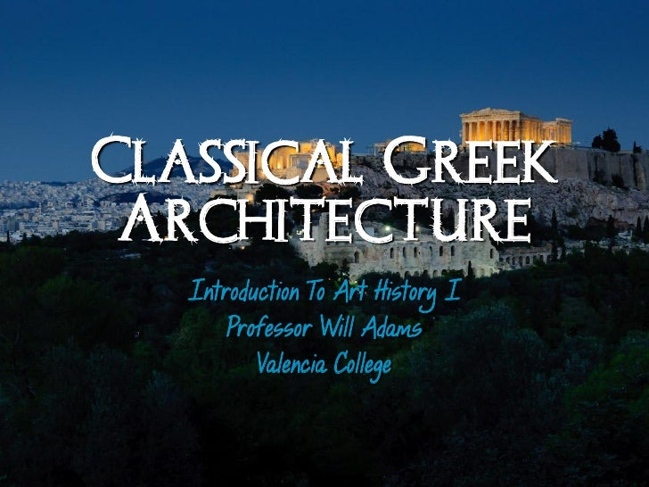 Classical Greek Architecture   Introduction To Art History I       Professor Will Adams          Valencia College