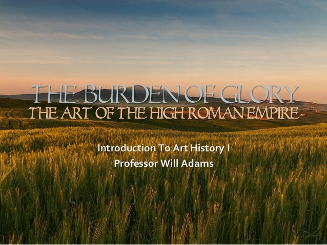 The Burden Of GLORY The Art Of The High Roman Empire Introduction	   To	   Art	   History	   I	    Professor	   Will	   Ad...