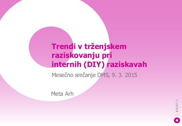 Trendi v trženjskem raziskovanju pri internih (DIY) raziskavah Mesečno srečanje DMS, 9. 3. 2015 Meta Arh