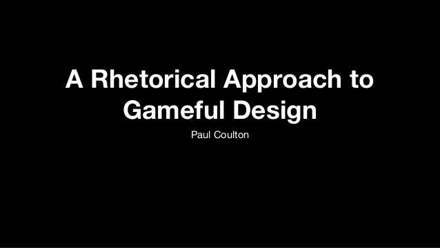 A Rhetorical Approach to Gameful Design Paul Coulton