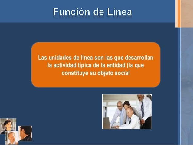 Las unidades de línea son las que desarrollan  la actividad típica de la entidad (la que  constituye su objeto social