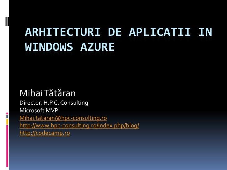 Arhitecturi de aplicatii in windows azure<br />Mihai Tătăran<br />Director, H.P.C. Consulting<br />Microsoft MVP<br />Miha...
