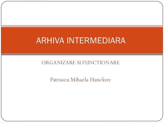 ORGANIZARE SI FUNCTIONARE Patrascu Mihaela Hanelore ARHIVA INTERMEDIARA