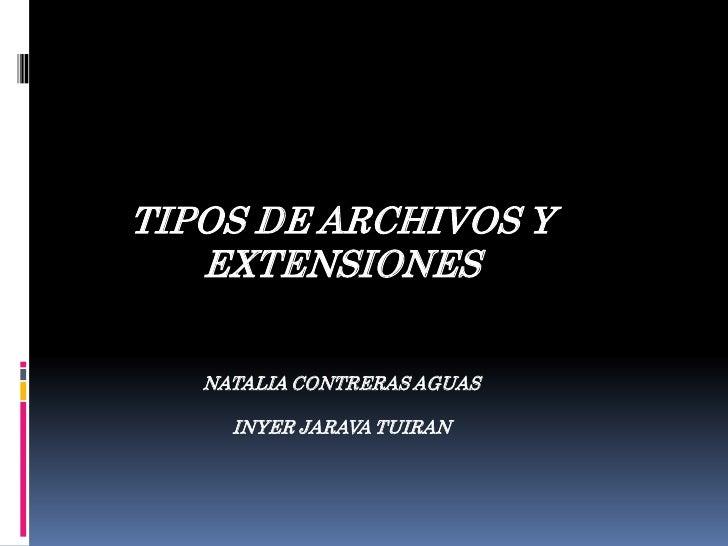 TIPOS DE ARCHIVOS Y EXTENSIONES<br />NATALIA CONTRERAS AGUAS<br />INYER JARAVA TUIRAN<br />