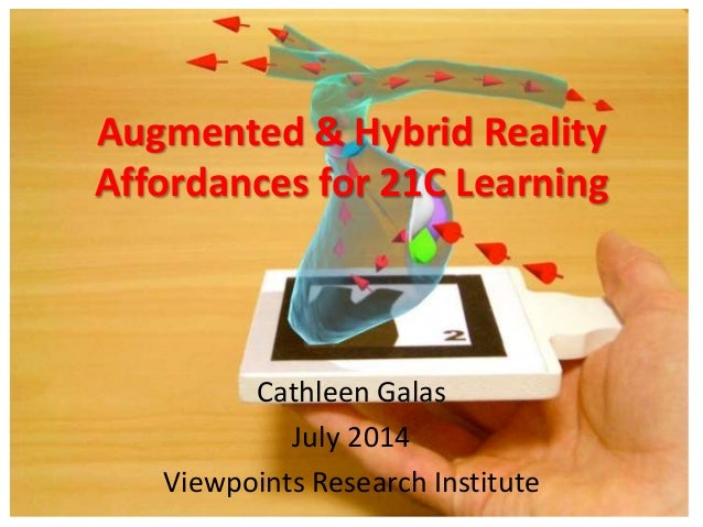Augmented & Hybrid Reality Affordances for 21C Learning Cathleen Galas July 2014 Viewpoints Research Institute