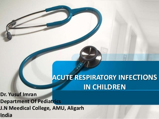 ACUTE RESPIRATORY INFECTIONS IN CHILDREN Dr. Yusuf Imran Department Of Pediatrics J.N Meedical College, AMU, Aligarh India