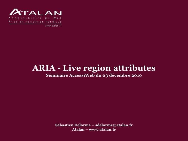 ARIA - Live region attributes   Séminaire AccessiWeb du 03 décembre 2010      Sébastien Delorme – sdelorme@atalan.fr      ...