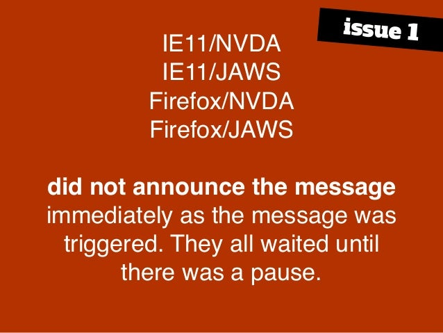 IE11/NVDA IE11/JAWS Firefox/NVDA Firefox/JAWS did not announce the message immediately as the message was triggered. They ...