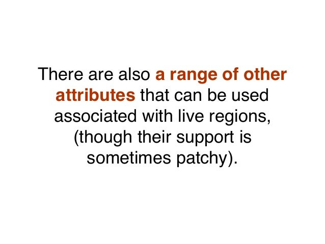 There are also a range of other attributes that can be used associated with live regions, (though their support is sometim...