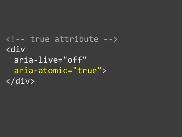 """<!-‐-‐ true attribute -‐-‐>  <div    aria-‐live=""""off""""     aria-‐atomic=""""true"""">  </div>"""