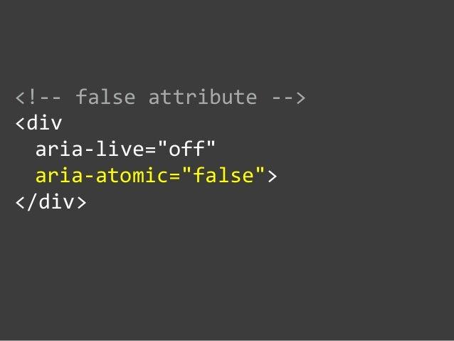 """<!-‐-‐ false attribute -‐-‐>  <div    aria-‐live=""""off""""     aria-‐atomic=""""false"""">  </div>"""