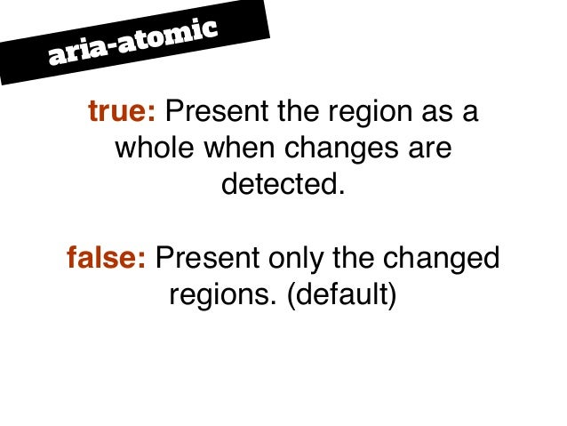 true: Present the region as a whole when changes are detected. false: Present only the changed regions. (default) aria-ato...