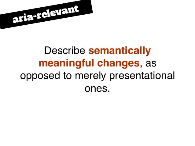 Describe semantically meaningful changes, as opposed to merely presentational ones. aria-relevant