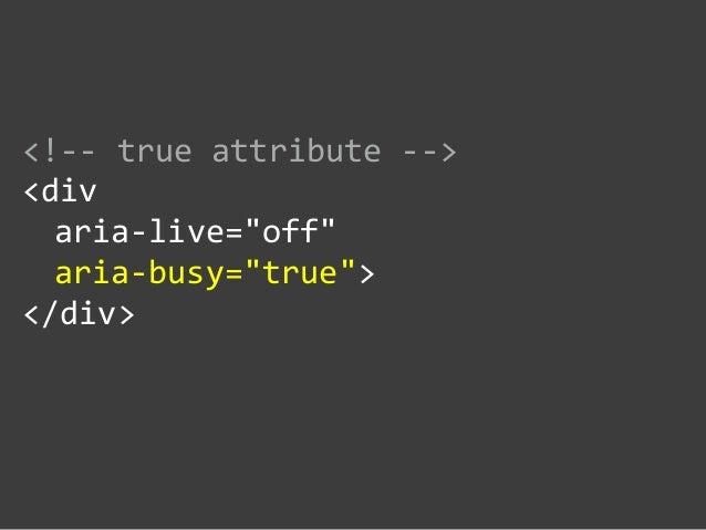 "<!-‐-‐ true attribute -‐-‐>  <div     aria-‐live=""off""     aria-‐busy=""true"">  </div>"