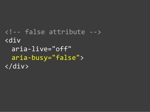 """<!-‐-‐ false attribute -‐-‐>  <div     aria-‐live=""""off""""     aria-‐busy=""""false"""">  </div>"""