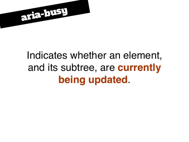 Indicates whether an element, and its subtree, are currently being updated. aria-busy