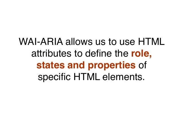 WAI-ARIA allows us to use HTML attributes to define the role, states and properties of specific HTML elements.