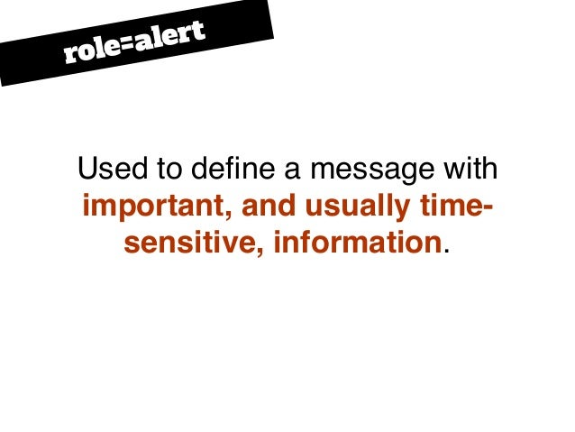 Used to define a message with important, and usually time- sensitive, information. role=alert