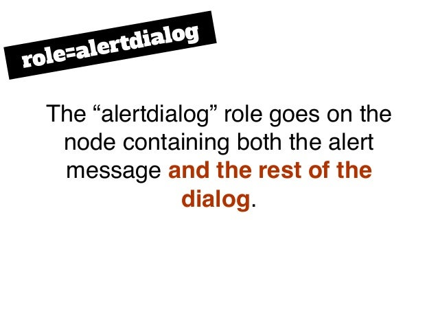"""The """"alertdialog"""" role goes on the node containing both the alert message and the rest of the dialog. role=alertdialog"""