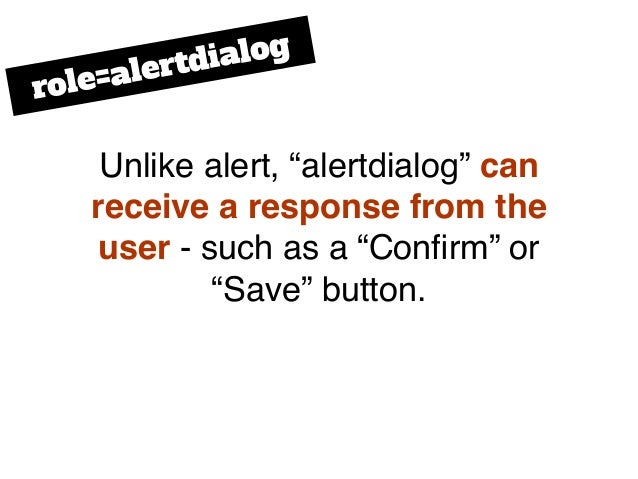 """Unlike alert, """"alertdialog"""" can receive a response from the user - such as a """"Confirm"""" or """"Save"""" button. role=alertdialog"""