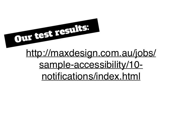http://maxdesign.com.au/jobs/ sample-accessibility/10- notifications/index.html Our test results: