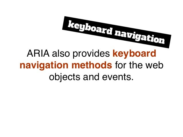 ARIA also provides keyboard navigation methods for the web objects and events. keyboard navigation