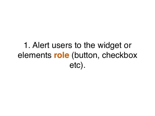 1. Alert users to the widget or elements role (button, checkbox etc).