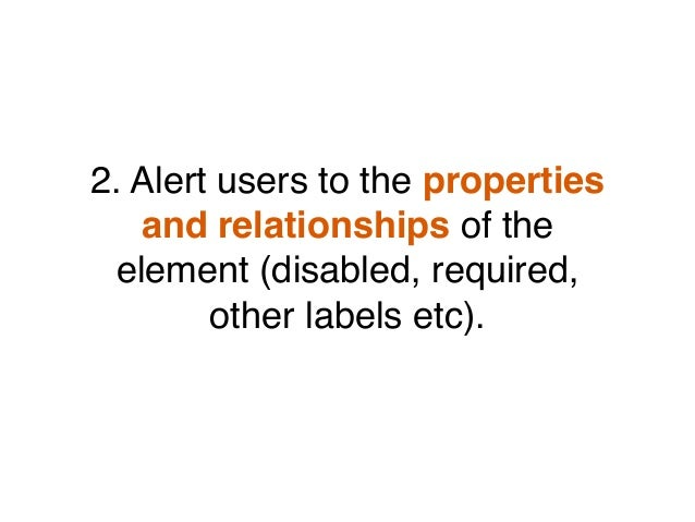 2. Alert users to the properties and relationships of the element (disabled, required, other labels etc).