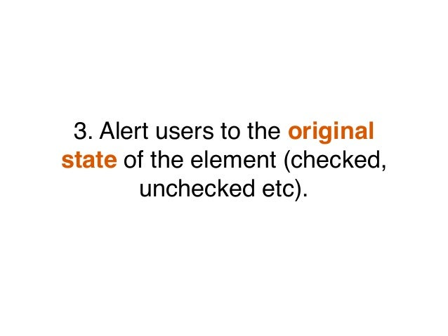 3. Alert users to the original state of the element (checked, unchecked etc).