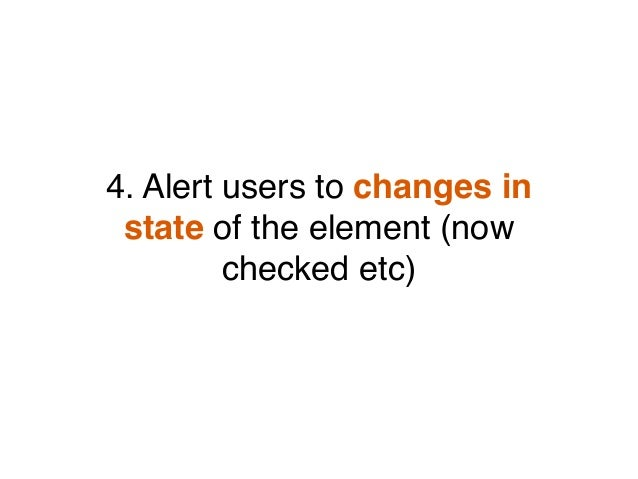 4. Alert users to changes in state of the element (now checked etc)