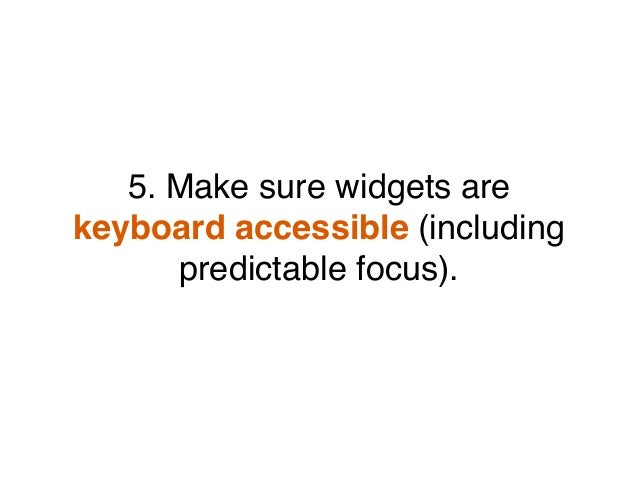 5. Make sure widgets are keyboard accessible (including predictable focus).