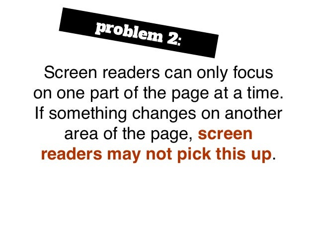 Screen readers can only focus on one part of the page at a time. If something changes on another area of the page, screen ...