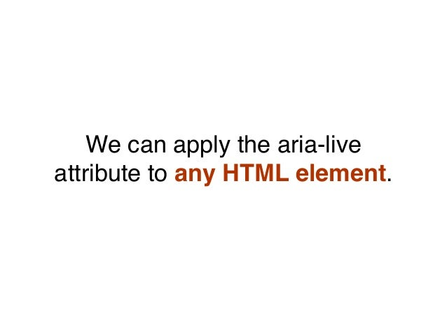 We can apply the aria-live attribute to any HTML element.