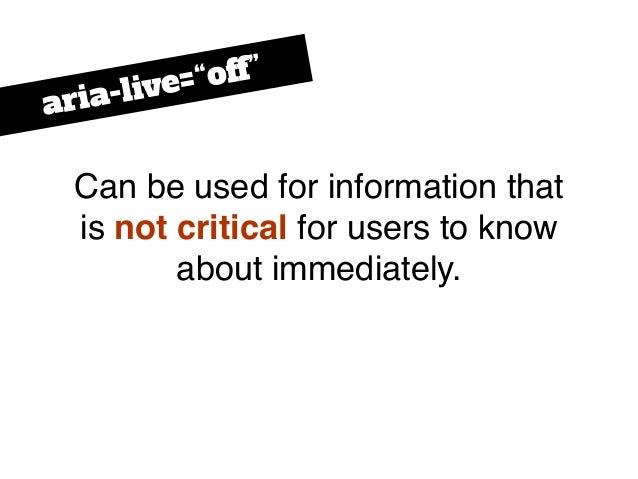 """Can be used for information that is not critical for users to know about immediately. aria-live=""""off"""""""