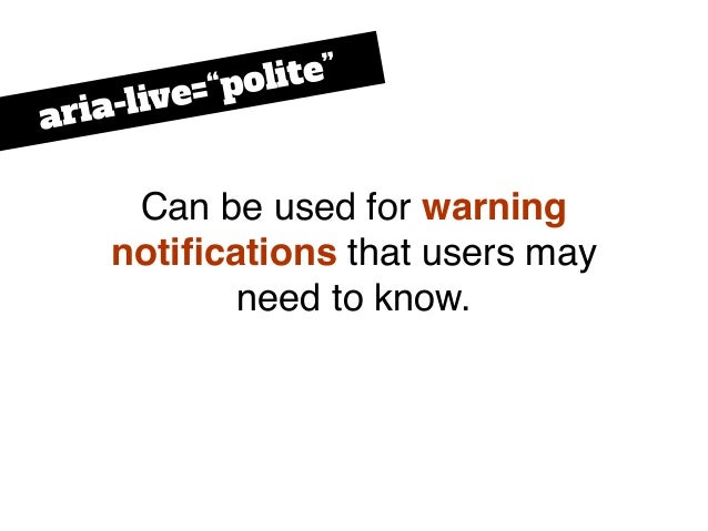 """Can be used for warning notifications that users may need to know. aria-live=""""polite"""""""
