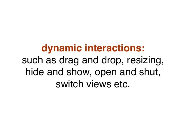dynamic interactions: such as drag and drop, resizing, hide and show, open and shut, switch views etc.