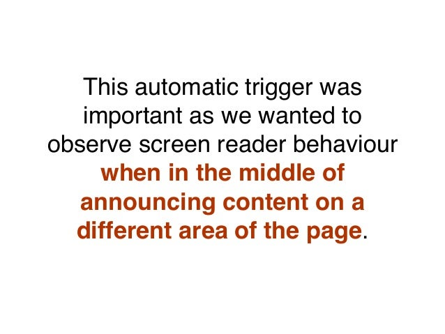 This automatic trigger was important as we wanted to observe screen reader behaviour when in the middle of announcing cont...