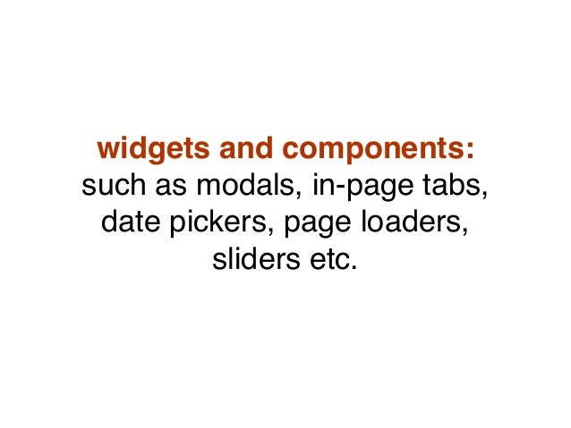 widgets and components: such as modals, in-page tabs, date pickers, page loaders, sliders etc.