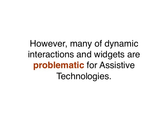 However, many of dynamic interactions and widgets are problematic for Assistive Technologies.