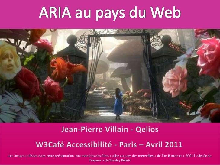 ARIA au pays du Web<br />Jean-Pierre Villain - Qelios<br />W3Café Accessibilité - Paris – Avril 2011<br />Les images utili...