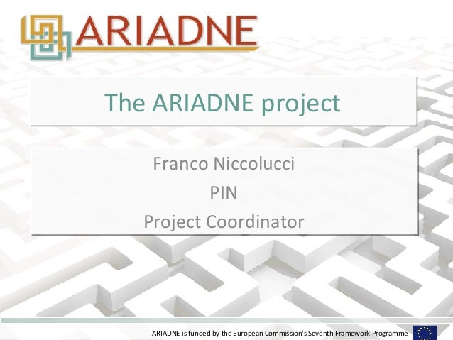 The ARIADNE project    Franco Niccolucci           PIN   Project Coordinator    ARIADNE is funded by the European Commissi...