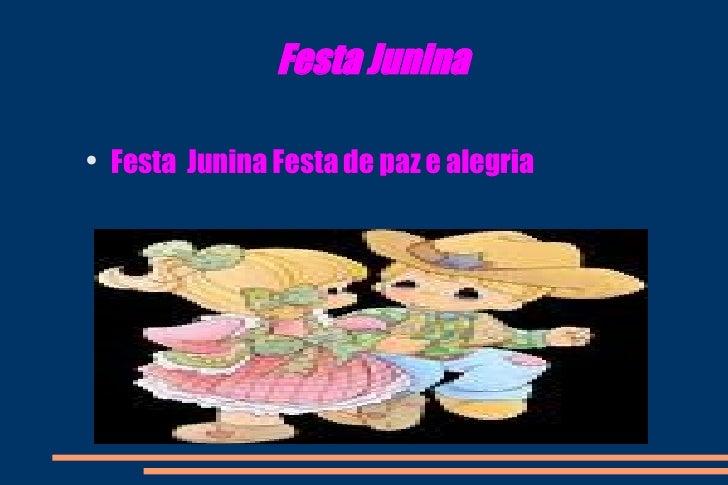 Festa Junina <ul><li>Festa  Junina Festa de paz e alegria </li></ul>