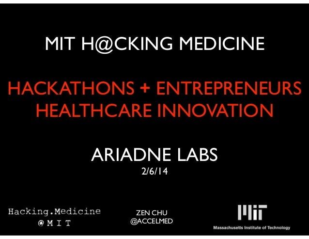 MIT H@CKING MEDICINE !  HACKATHONS + ENTREPRENEURS	  HEALTHCARE INNOVATION	  !  ARIADNE LABS	  2/6/14 !  ZEN CHU	  @ACCELM...